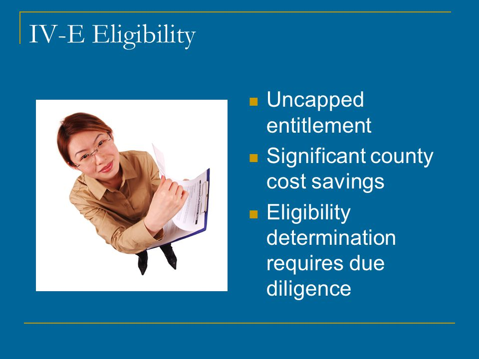 IV-E Eligibility Uncapped entitlement Significant county cost savings Eligibility determination requires due diligence