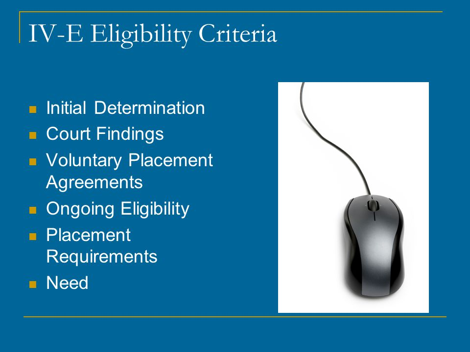 IV-E Eligibility Criteria Initial Determination Court Findings Voluntary Placement Agreements Ongoing Eligibility Placement Requirements Need