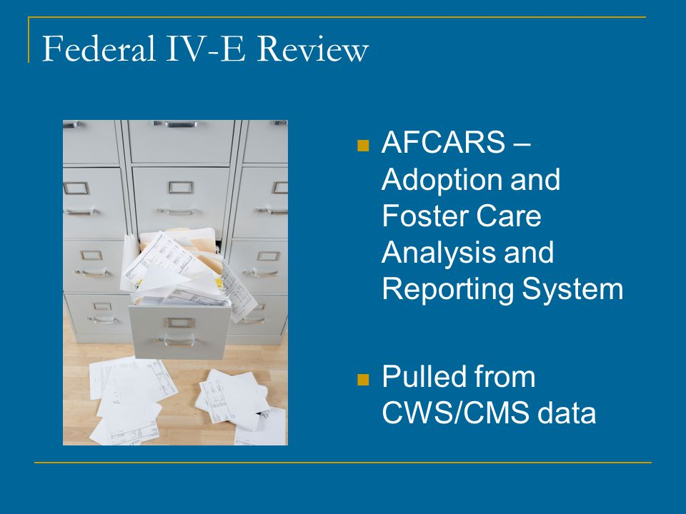 Federal IV-E Review AFCARS – Adoption and Foster Care Analysis and Reporting System Pulled from CWS/CMS data