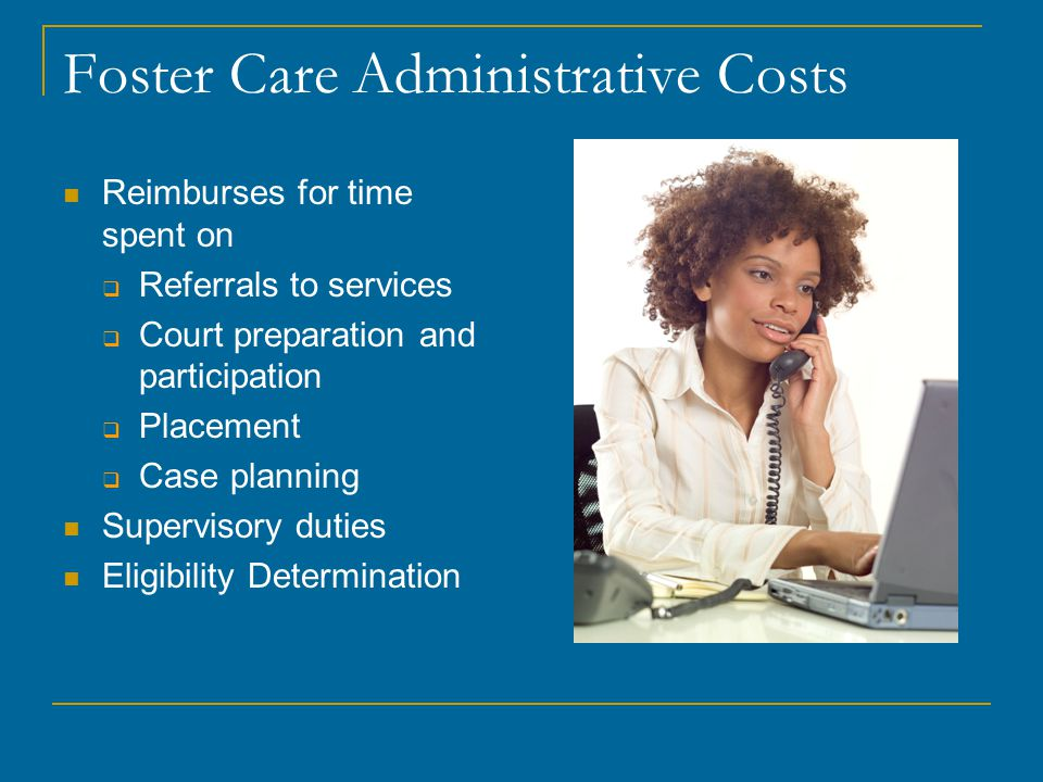 Foster Care Administrative Costs Reimburses for time spent on  Referrals to services  Court preparation and participation  Placement  Case planning Supervisory duties Eligibility Determination