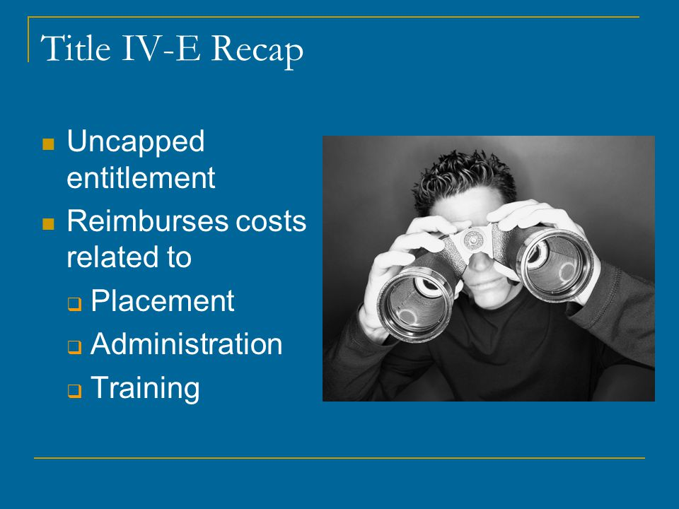 Title IV-E Recap Uncapped entitlement Reimburses costs related to  Placement  Administration  Training