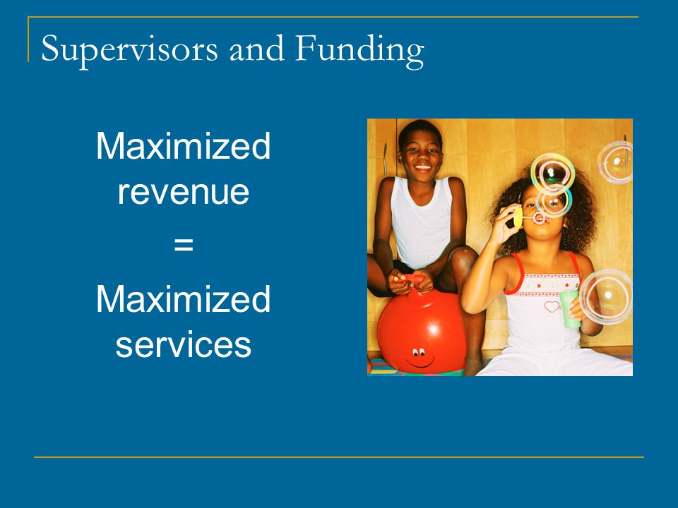 Supervisors and Funding Maximized revenue = Maximized services