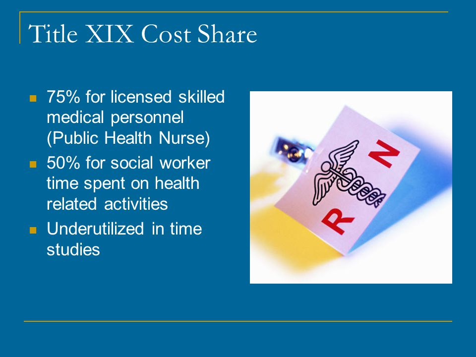 Title XIX Cost Share 75% for licensed skilled medical personnel (Public Health Nurse) 50% for social worker time spent on health related activities Underutilized in time studies