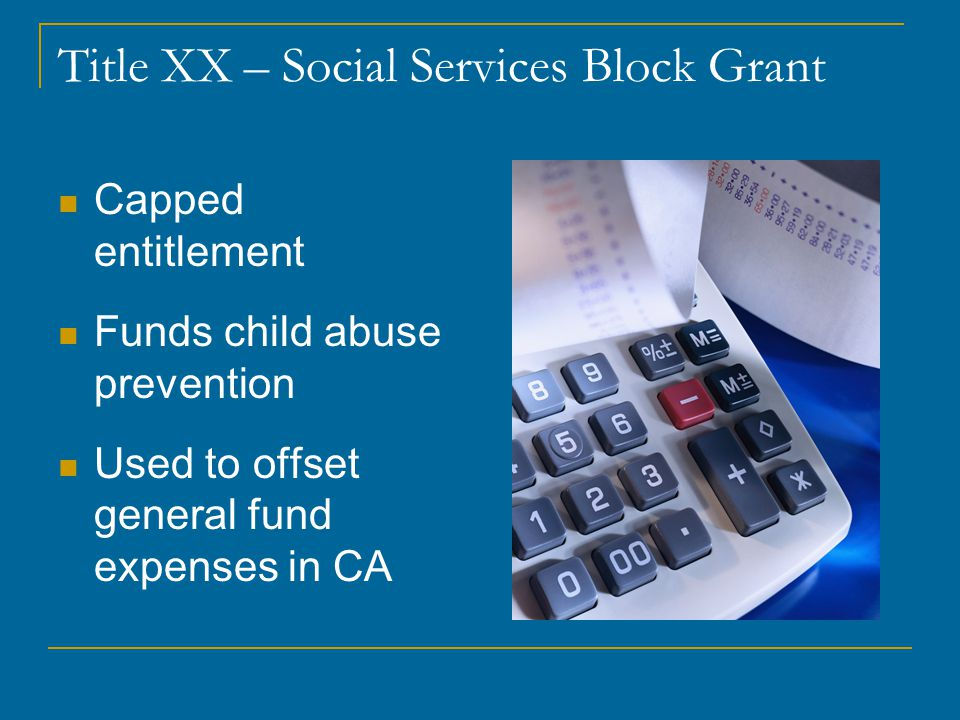 Title XX – Social Services Block Grant Capped entitlement Funds child abuse prevention Used to offset general fund expenses in CA