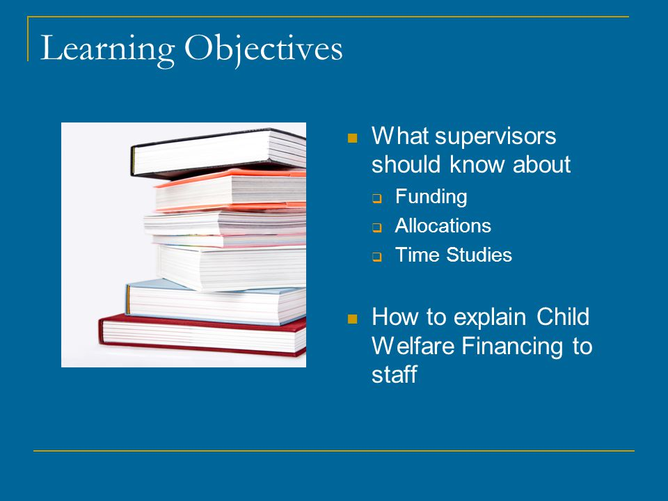 Learning Objectives What supervisors should know about  Funding  Allocations  Time Studies How to explain Child Welfare Financing to staff