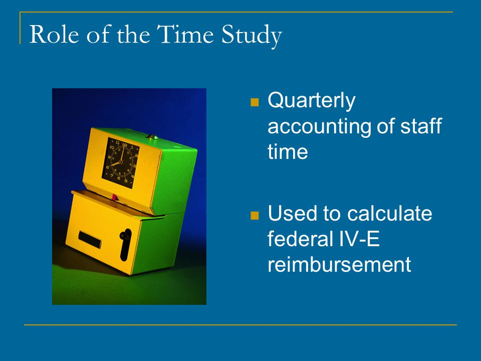 Role of the Time Study Quarterly accounting of staff time Used to calculate federal IV-E reimbursement