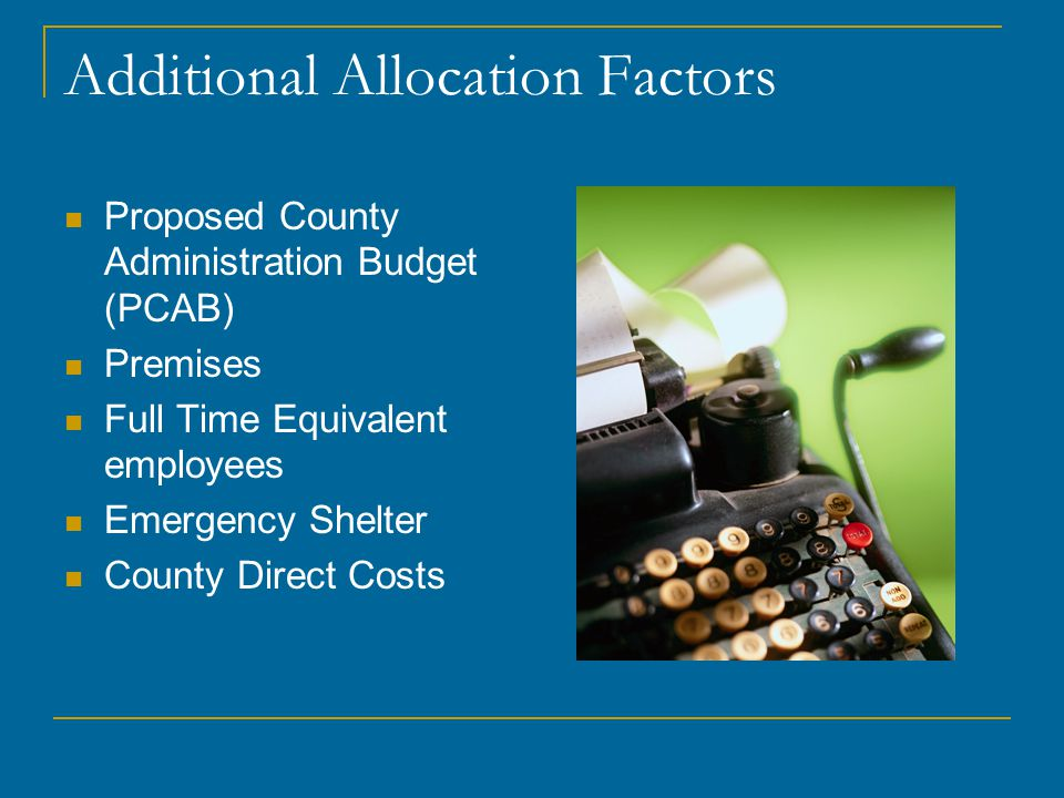 Additional Allocation Factors Proposed County Administration Budget (PCAB) Premises Full Time Equivalent employees Emergency Shelter County Direct Cos