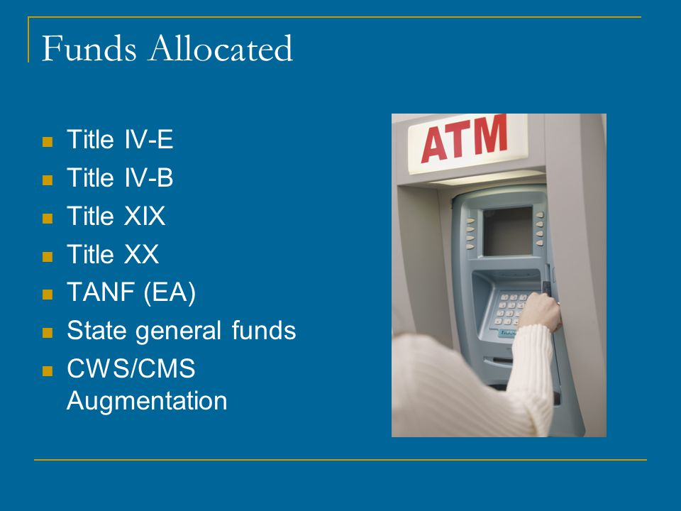 Funds Allocated Title IV-E Title IV-B Title XIX Title XX TANF (EA) State general funds CWS/CMS Augmentation