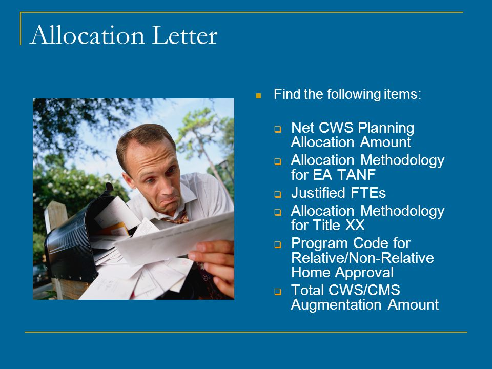 Allocation Letter Find the following items:  Net CWS Planning Allocation Amount  Allocation Methodology for EA TANF  Justified FTEs  Allocation Methodology for Title XX  Program Code for Relative/Non-Relative Home Approval  Total CWS/CMS Augmentation Amount