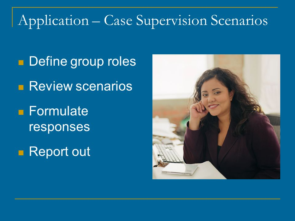 Application – Case Supervision Scenarios Define group roles Review scenarios Formulate responses Report out