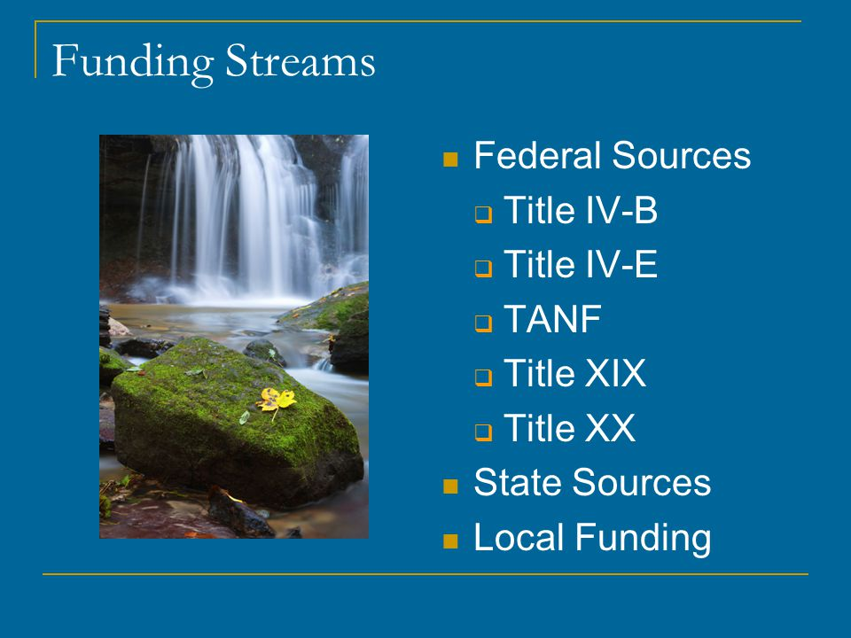 Funding Streams Federal Sources  Title IV-B  Title IV-E  TANF  Title XIX  Title XX State Sources Local Funding