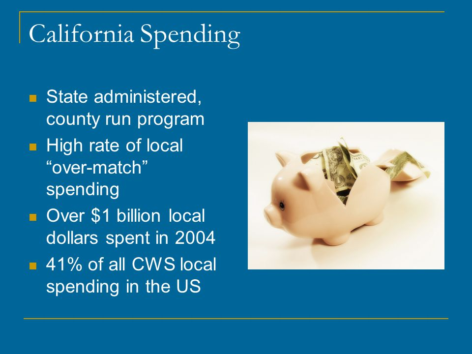 """California Spending State administered, county run program High rate of local """"over-match"""" spending Over $1 billion local dollars spent in 2004 41% of"""