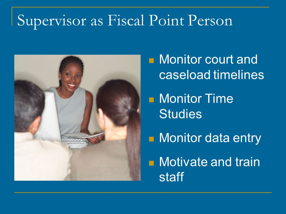 Supervisor as Fiscal Point Person Monitor court and caseload timelines Monitor Time Studies Monitor data entry Motivate and train staff