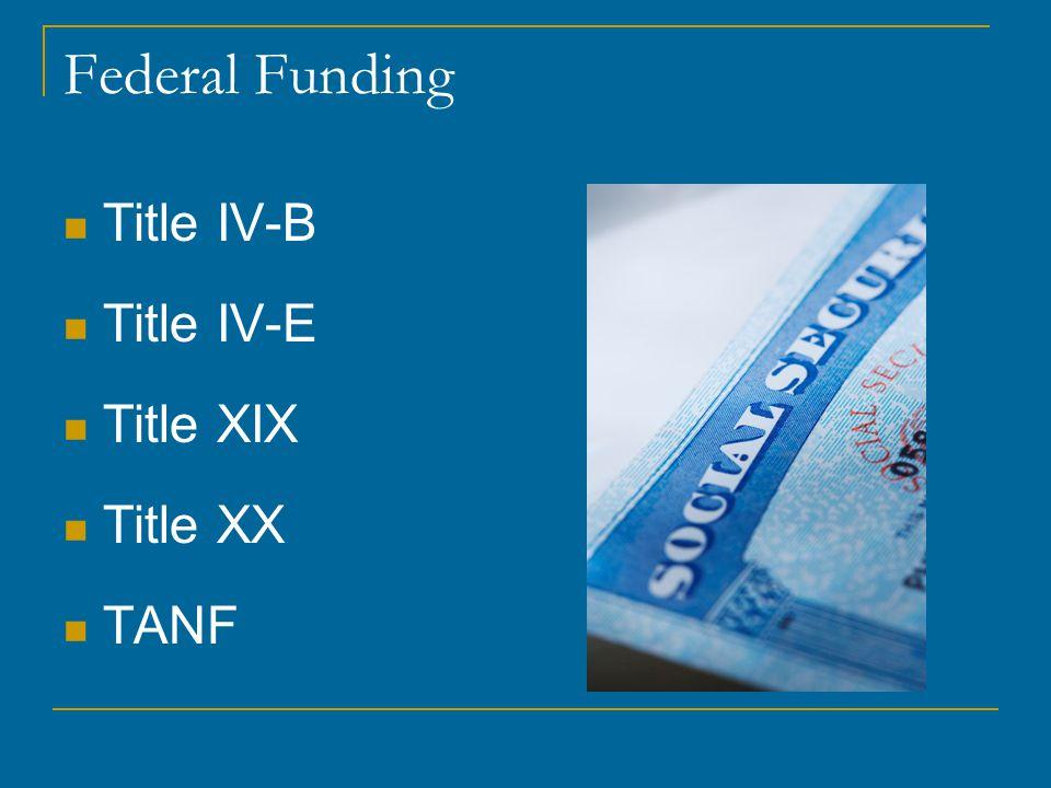 Federal Funding Title IV-B Title IV-E Title XIX Title XX TANF