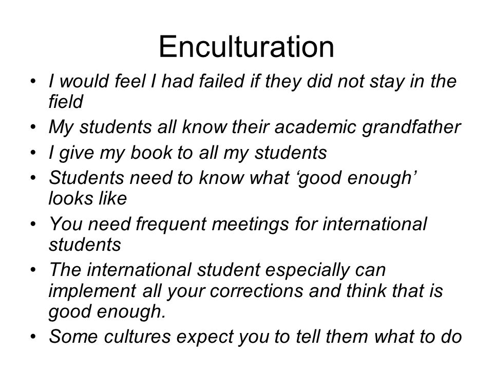 Enculturation I would feel I had failed if they did not stay in the field My students all know their academic grandfather I give my book to all my stu