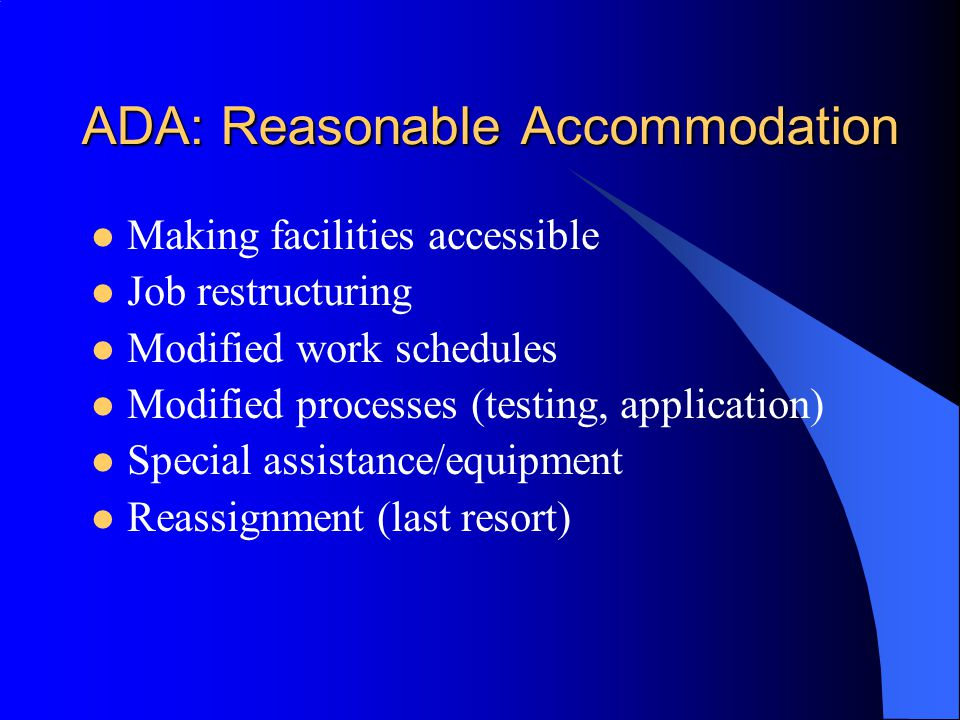 ADA: Reasonable Accommodation Making facilities accessible Job restructuring Modified work schedules Modified processes (testing, application) Special