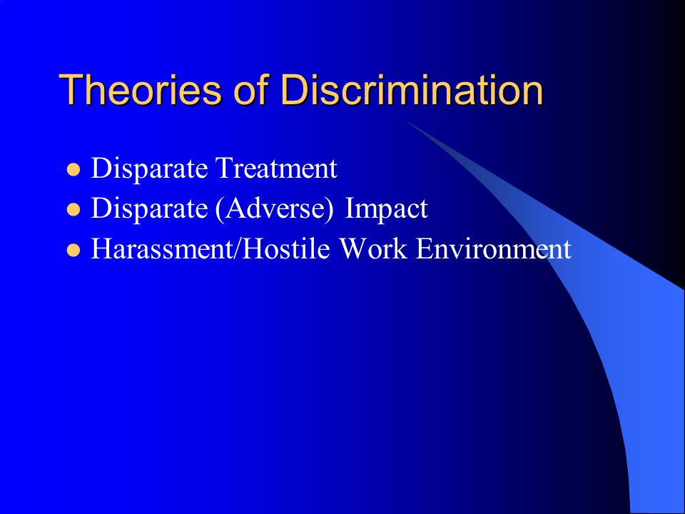 Theories of Discrimination Disparate Treatment Disparate (Adverse) Impact Harassment/Hostile Work Environment