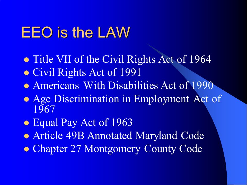 EEO is the LAW Title VII of the Civil Rights Act of 1964 Civil Rights Act of 1991 Americans With Disabilities Act of 1990 Age Discrimination in Employ