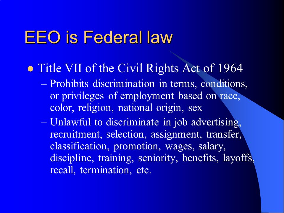 EEO is Federal law Civil Rights act of 1991 –Established right to jury trials –Established limits on compensatory/ punitive damages: $300,000 + attorneys' fees, back/front pay, out-of-pocket expenses Age Discrimination in Employment Act of 1967 –Prohibits employment discrimination against individual over 40 Americans with Disabilities Act of 1990 (Title 1) –Prohibits discrimination against qualified individuals with disabilities; record of disability; or being regarded as disabled –Duty to engage in interactive process –Duty to reasonably accommodate unless undue hardship