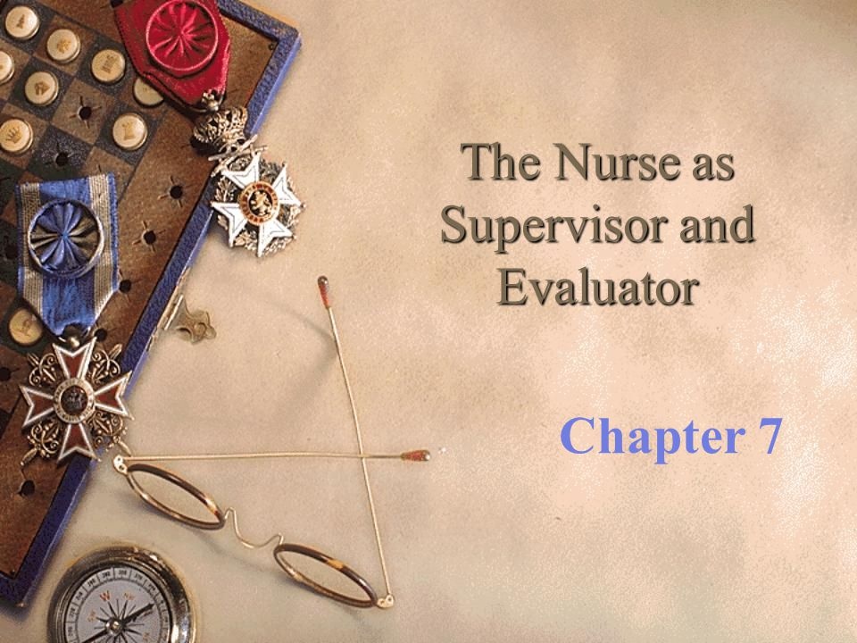 The Nurse as Supervisor and Evaluator Chapter 7