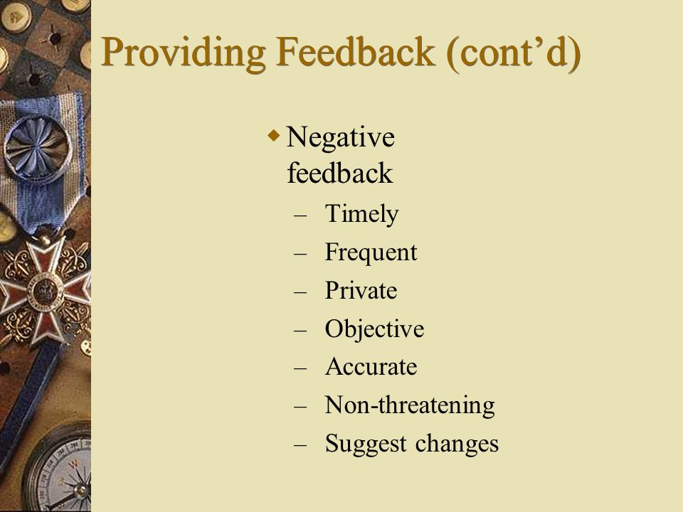  Negative feedback – Timely – Frequent – Private – Objective – Accurate – Non-threatening – Suggest changes Providing Feedback (cont'd)