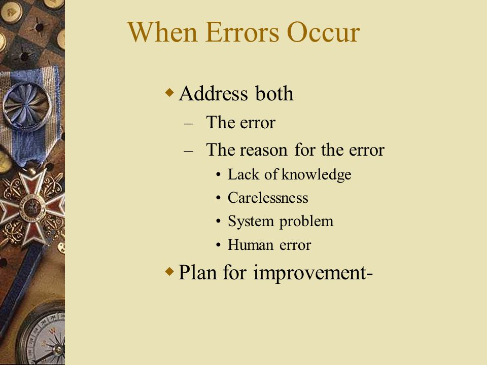 When Errors Occur  Address both – The error – The reason for the error Lack of knowledge Carelessness System problem Human error  Plan for improveme