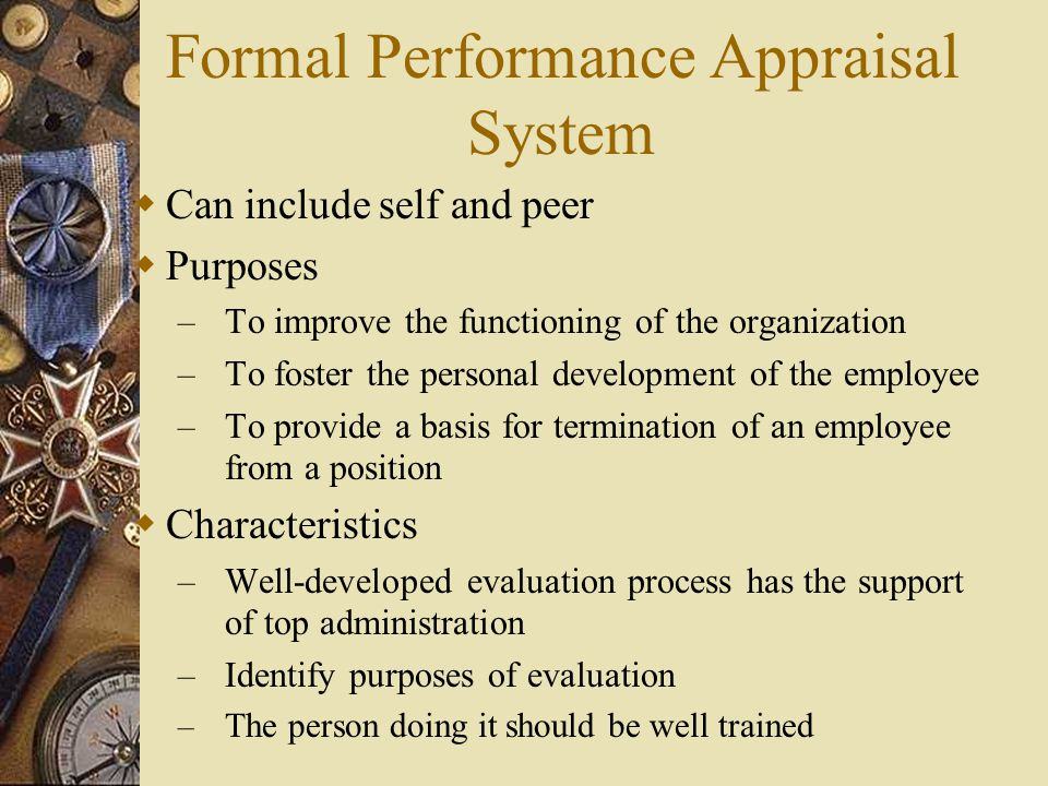 Formal Performance Appraisal System  Can include self and peer  Purposes – To improve the functioning of the organization – To foster the personal d