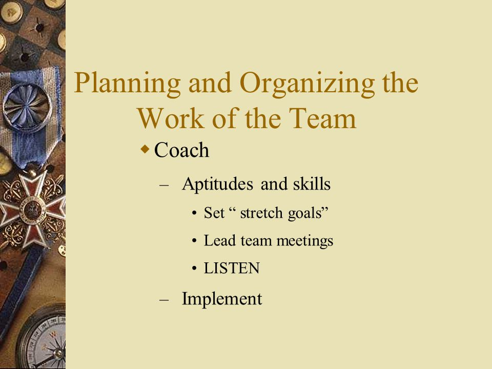 "Planning and Organizing the Work of the Team  Coach – Aptitudes and skills Set "" stretch goals"" Lead team meetings LISTEN – Implement"