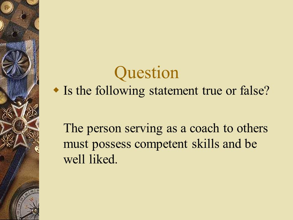 Question  Is the following statement true or false? The person serving as a coach to others must possess competent skills and be well liked.