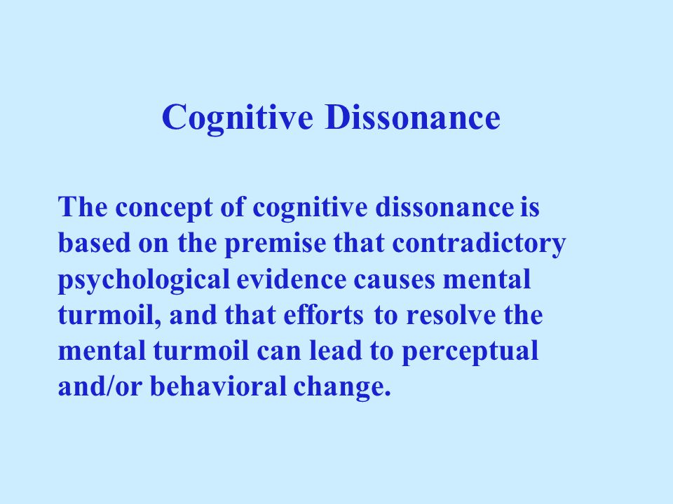 Cognitive Dissonance The concept of cognitive dissonance is based on the premise that contradictory psychological evidence causes mental turmoil, and