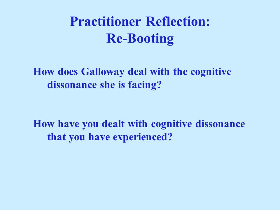 Practitioner Reflection: Re-Booting How does Galloway deal with the cognitive dissonance she is facing? How have you dealt with cognitive dissonance t