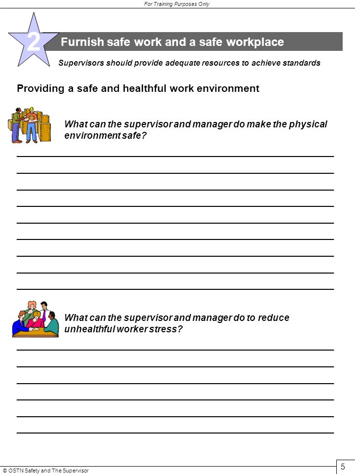 © OSTN Safety and The Supervisor 5 For Training Purposes Only Furnish safe work and a safe workplace 2 Supervisors should provide adequate resources to achieve standards Providing a safe and healthful work environment What can the supervisor and manager do make the physical environment safe.