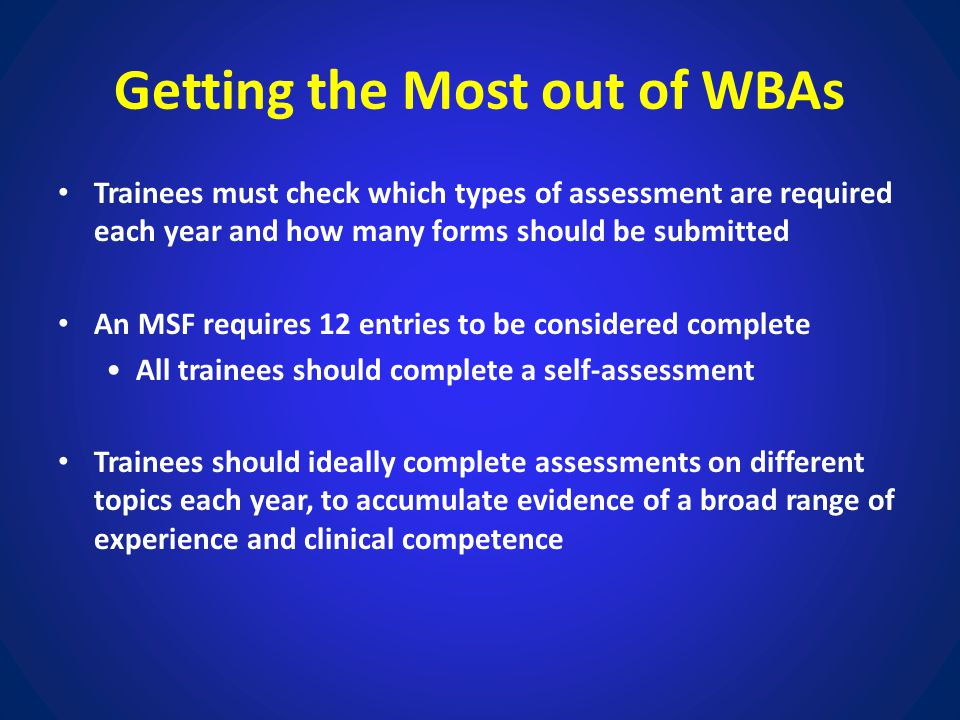 Getting the Most out of WBAs Trainees must check which types of assessment are required each year and how many forms should be submitted An MSF requir
