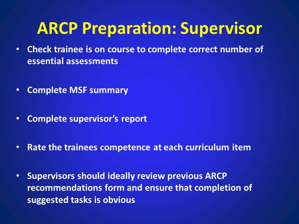ARCP Preparation: Supervisor Check trainee is on course to complete correct number of essential assessments Complete MSF summary Complete supervisor's