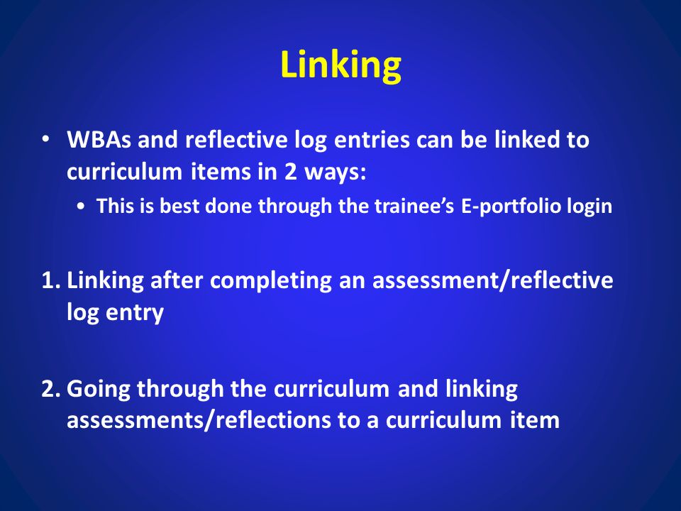 Linking WBAs and reflective log entries can be linked to curriculum items in 2 ways: This is best done through the trainee's E-portfolio login 1.Linki