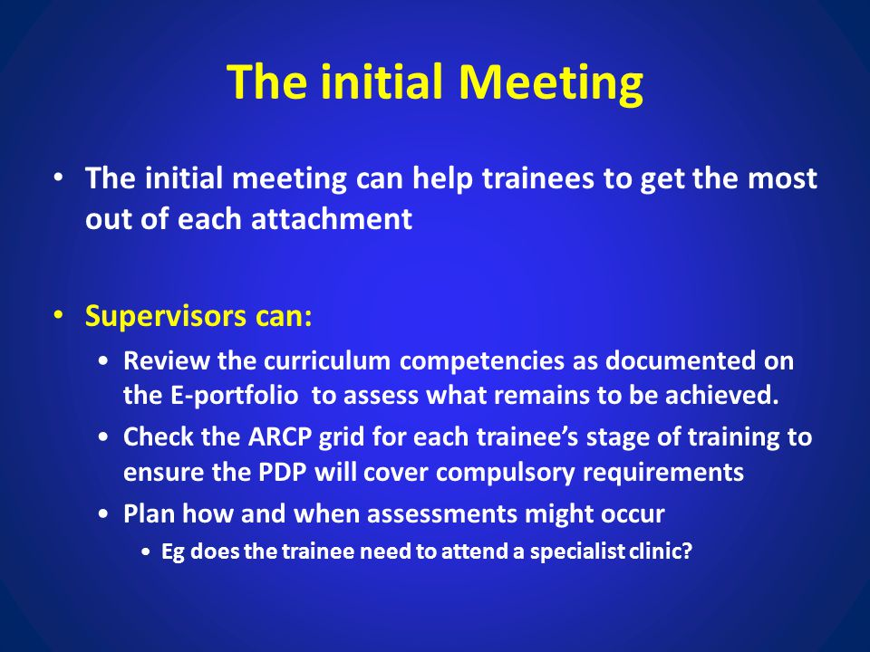 The initial Meeting The initial meeting can help trainees to get the most out of each attachment Supervisors can: Review the curriculum competencies a