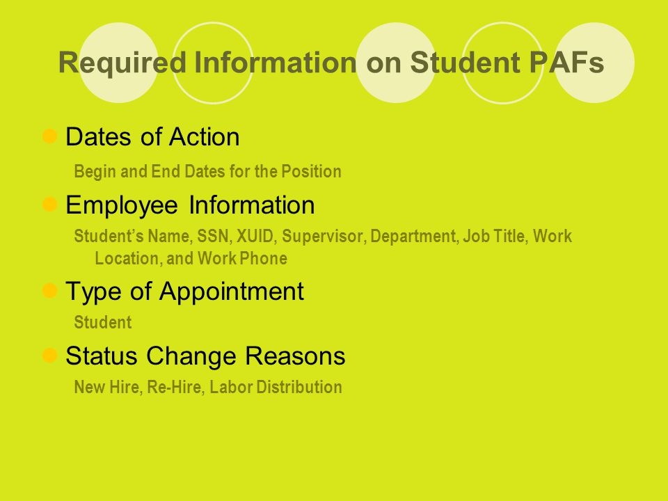 Required Information on Student PAFs Dates of Action Begin and End Dates for the Position Employee Information Student's Name, SSN, XUID, Supervisor, Department, Job Title, Work Location, and Work Phone Type of Appointment Student Status Change Reasons New Hire, Re-Hire, Labor Distribution