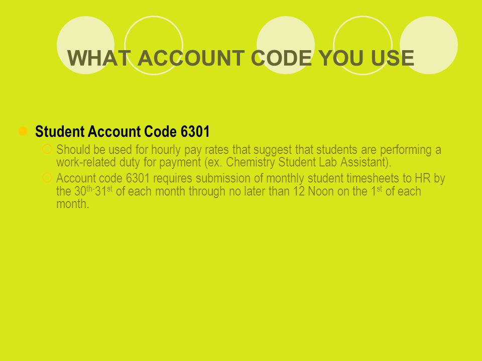 WHAT ACCOUNT CODE YOU USE Student Account Code 6301  Should be used for hourly pay rates that suggest that students are performing a work-related duty for payment (ex.
