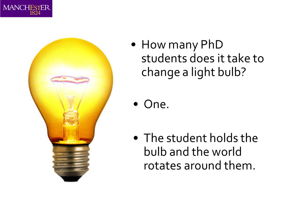 How many PhD students does it take to change a light bulb.