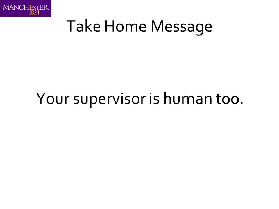Take Home Message Your supervisor is human too.
