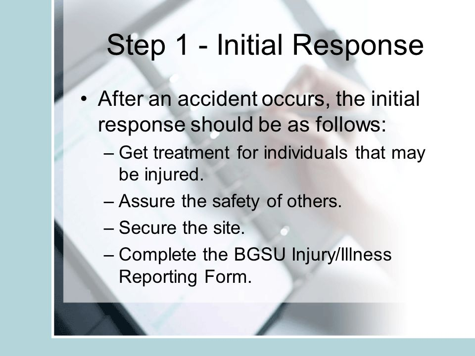 Step 1 - Initial Response After an accident occurs, the initial response should be as follows: –Get treatment for individuals that may be injured. –As