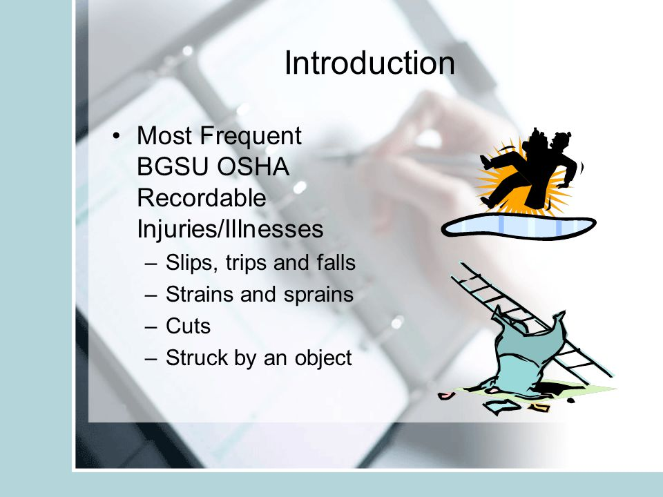 Introduction Most Frequent BGSU OSHA Recordable Injuries/Illnesses –Slips, trips and falls –Strains and sprains –Cuts –Struck by an object