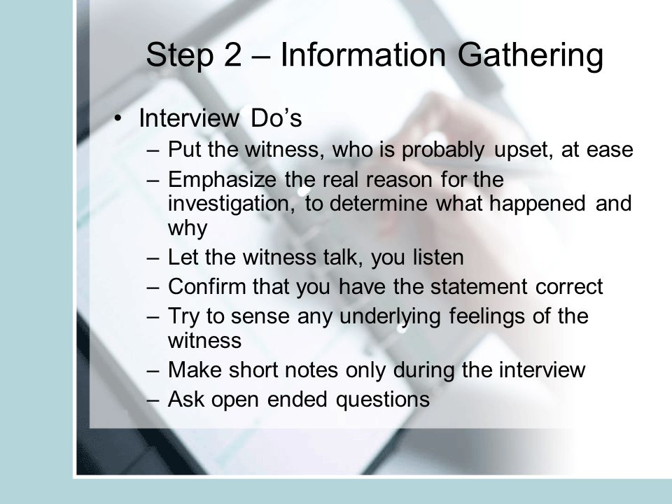 Step 2 – Information Gathering Interview Do's –Put the witness, who is probably upset, at ease –Emphasize the real reason for the investigation, to de