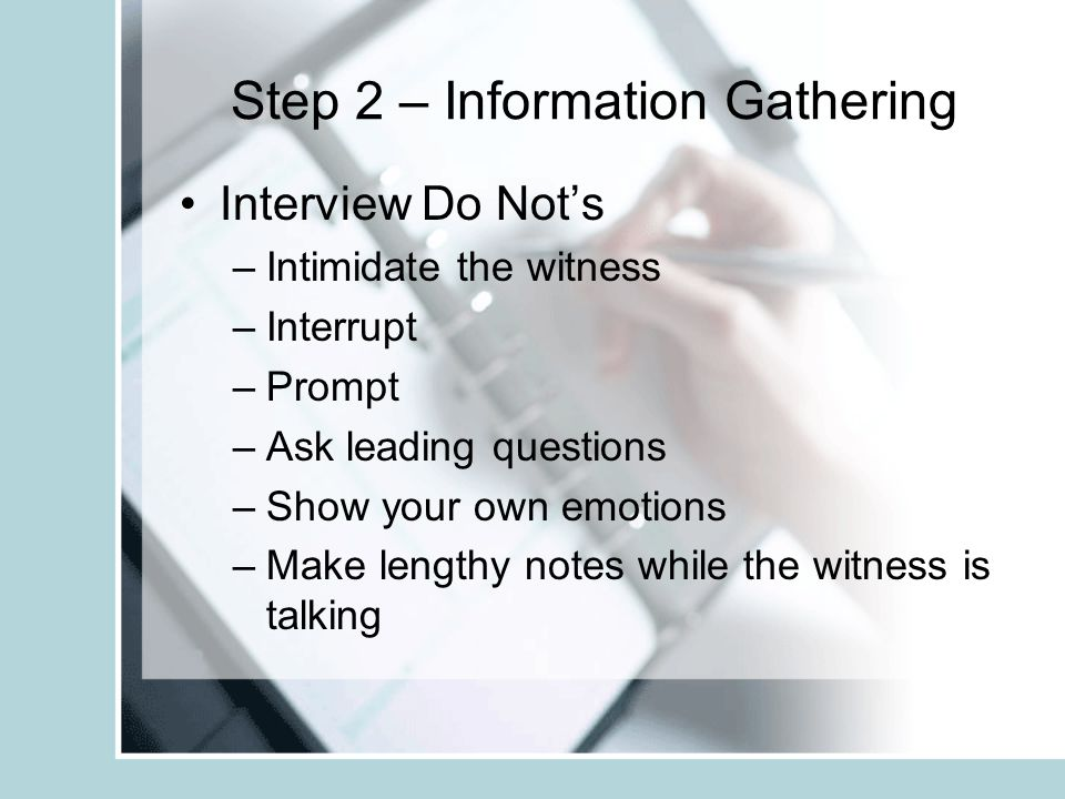 Step 2 – Information Gathering Interview Do Not's –Intimidate the witness –Interrupt –Prompt –Ask leading questions –Show your own emotions –Make leng