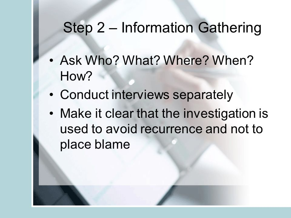 Step 2 – Information Gathering Ask Who? What? Where? When? How? Conduct interviews separately Make it clear that the investigation is used to avoid re