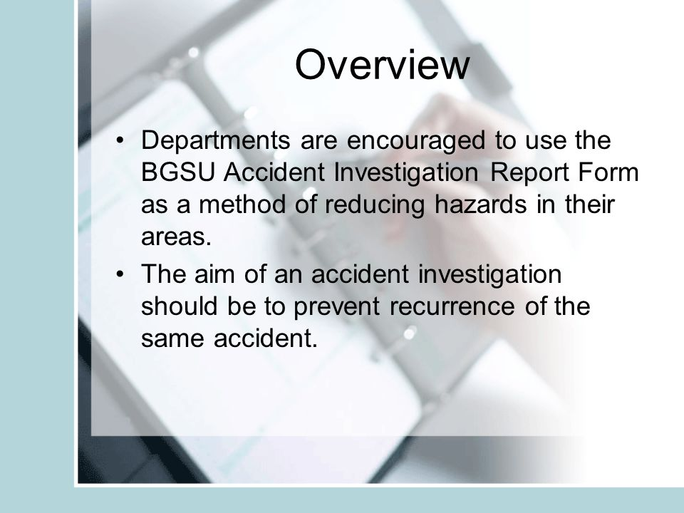 Step 4 - BGSU Accident Investigation Report Statement of injured or ill employee concerning the incident and injured employee information Witness statements Equipment involved Other factors or contributing causes Corrective action plan Tab 4
