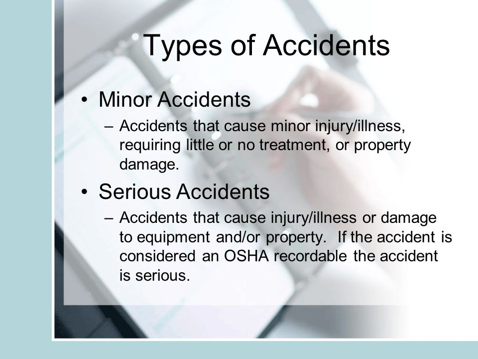 Types of Accidents Minor Accidents –Accidents that cause minor injury/illness, requiring little or no treatment, or property damage. Serious Accidents