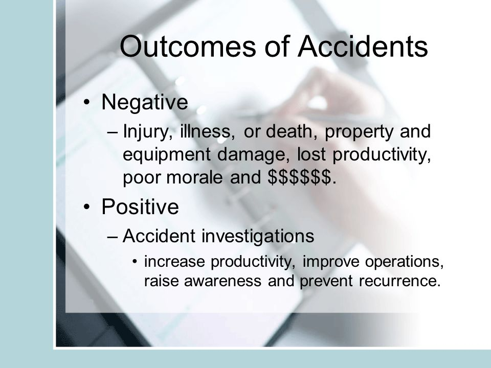 Outcomes of Accidents Negative –Injury, illness, or death, property and equipment damage, lost productivity, poor morale and $$$$$$. Positive –Acciden