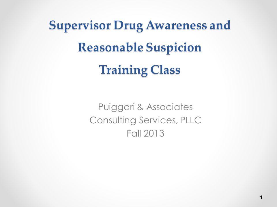 Supervisor Drug Awareness and Reasonable Suspicion Training Class Puiggari & Associates Consulting Services, PLLC Fall 2013 1
