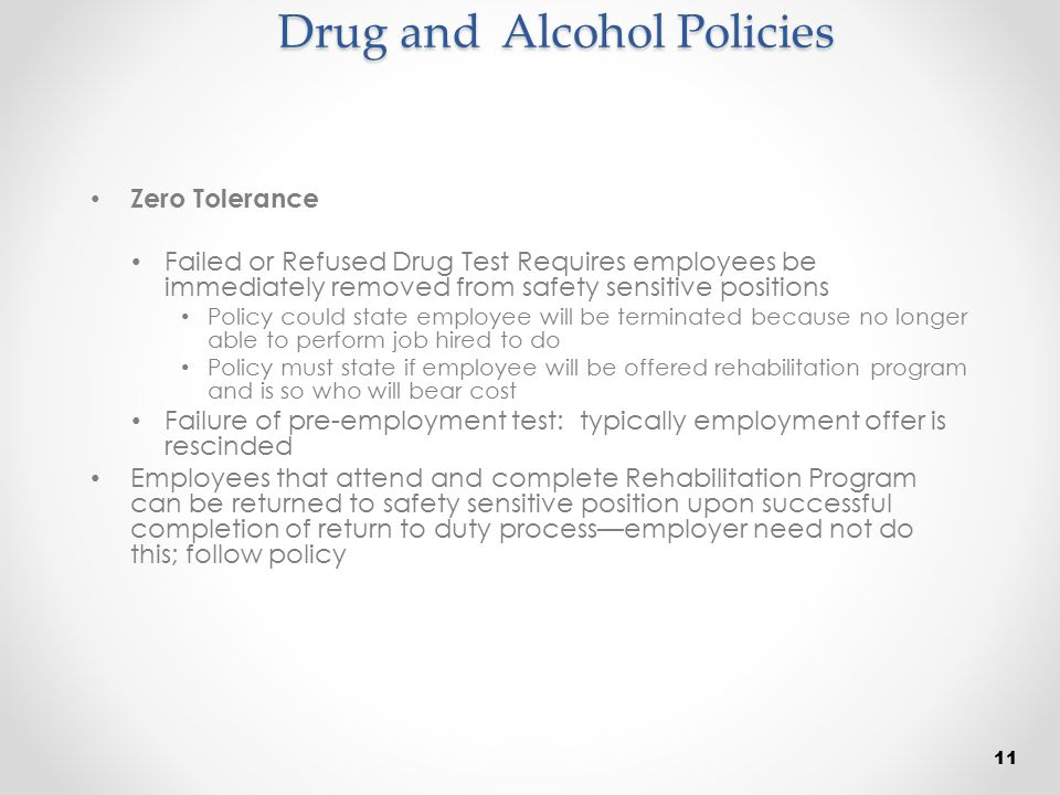 Drug and Alcohol Policies Zero Tolerance Failed or Refused Drug Test Requires employees be immediately removed from safety sensitive positions Policy